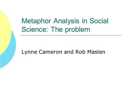 Metaphor Analysis in Social Science: The problem Lynne Cameron and Rob Maslen.