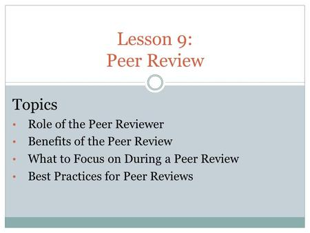 Lesson 9: Peer Review Topics Role of the Peer Reviewer Benefits of the Peer Review What to Focus on During a Peer Review Best Practices for Peer Reviews.