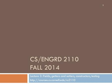 CS/ENGRD 2110 FALL 2014 Lecture 3: Fields, getters and setters, constructors, testing  1.