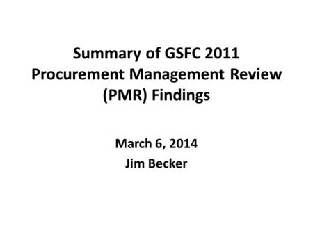 Summary of GSFC 2011 Procurement Management Review (PMR) Findings March 6, 2014 Jim Becker.