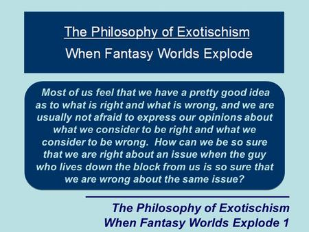 The Philosophy of Exotischism When Fantasy Worlds Explode 1 Most of us feel that we have a pretty good idea as to what is right and what is wrong, and.