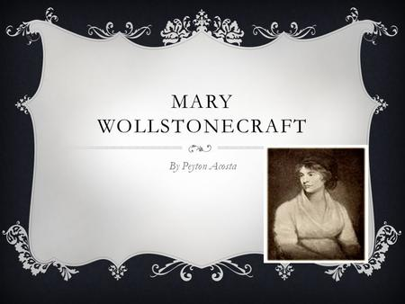 MARY WOLLSTONECRAFT By Peyton Acosta. RANDOM FACTS  Born April 27 1759  Died September 10 1797 She died 10 days after having her second daughter. 