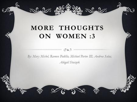 MORE THOUGHTS ON WOMEN :3 By: Mary Michel, Ramon Padilla, Michael Partee III, Andrea Salas, Abigail Staszak.