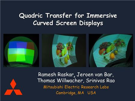 Mitsubishi Electric Research Labs Raskar, vanBaar, Willwacher, Rao Quadric Curved Screens Quadric Transfer for Immersive Curved Screen Displays Ramesh.