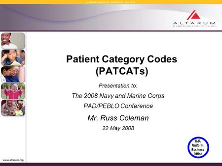 Www.altarum.org A L T A R U M I N S T I T U T E P R E S E N T A T I O N 2 0 0 8 Patient Category Codes (PATCATs) Presentation to: The 2008 Navy and Marine.