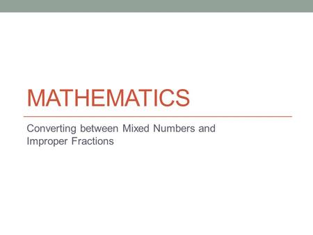 MATHEMATICS Converting between Mixed Numbers and Improper Fractions.