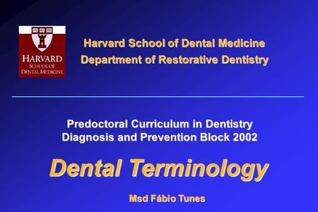 Harvard School of Dental Medicine Department of Restorative Dentistry Dental Terminology Predoctoral Curriculum in Dentistry Diagnosis and Prevention Block.