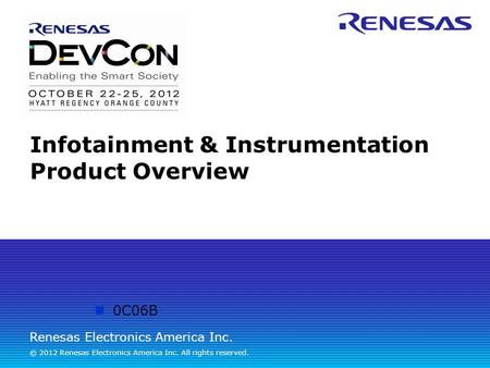 Renesas Electronics America Inc. © 2012 Renesas Electronics America Inc. All rights reserved. Infotainment & Instrumentation Product Overview 0C06B.