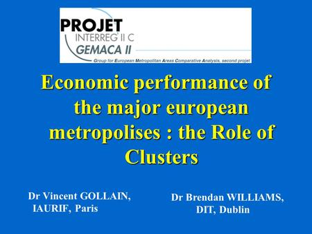Economic performance of the major european metropolises : the Role of Clusters Dr Vincent GOLLAIN, IAURIF, Paris Dr Brendan WILLIAMS, DIT, Dublin.