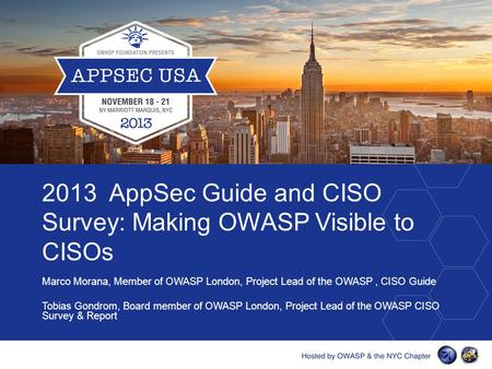 2013 AppSec Guide and CISO Survey: Making OWASP Visible to CISOs Marco Morana, Member of OWASP London, Project Lead of the OWASP, CISO Guide Tobias Gondrom,