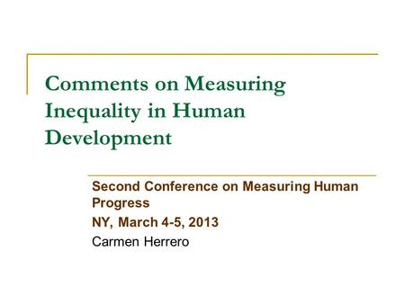 Comments on Measuring Inequality in Human Development Second Conference on Measuring Human Progress NY, March 4-5, 2013 Carmen Herrero.