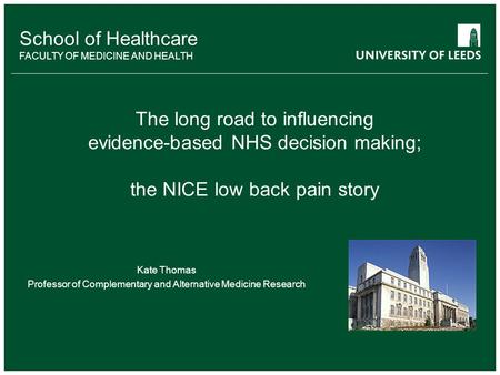 School of Healthcare FACULTY OF MEDICINE AND HEALTH The long road to influencing evidence-based NHS decision making; the NICE low back pain story Kate.