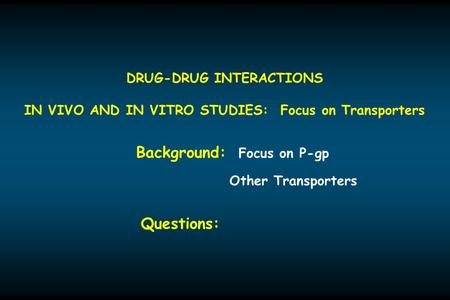DRUG-DRUG INTERACTIONS IN VIVO AND IN VITRO STUDIES: Focus on Transporters Background: Focus on P-gp Other Transporters Questions: