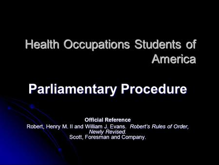 Health Occupations Students of America Parliamentary Procedure Official Reference Robert, Henry M. II and William J. Evans. Robert's Rules of Order, Newly.