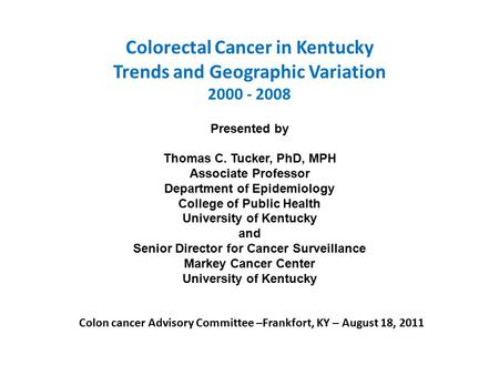 Colorectal Cancer in Kentucky Trends and Geographic Variation 2000 - 2008 Presented by Thomas C. Tucker, PhD, MPH Associate Professor Department of Epidemiology.