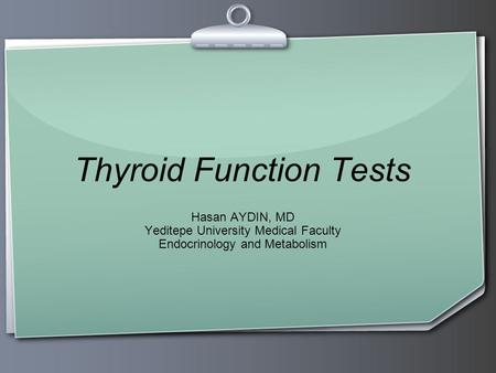 Thyroid Function Tests Hasan AYDIN, MD Yeditepe University Medical Faculty Endocrinology and Metabolism.
