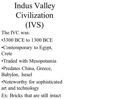 a description of the indus valley civilization ivc a bronze age civilization The indus valley civilization (ivc) was a bronze age civilization (mature period 2600-1900 bce) which was centred mostly in the western part [1] of the indian subcontinent [2] [3] and which flourished around the indus river basin.
