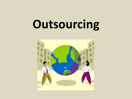 Outsourcing. What is outsourcing? Hiring foreign laborers to perform the same job that had previously been held by an American.