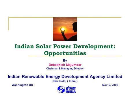 Indian Solar Power Development: Opportunities By Debashish Majumdar Chairman & Managing Director Indian Renewable Energy Development Agency Limited New.