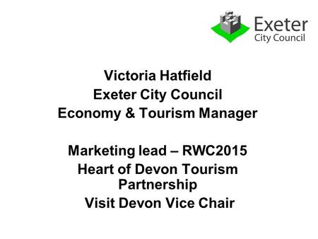 Victoria Hatfield Exeter City Council Economy & Tourism Manager Marketing lead – RWC2015 Heart of Devon Tourism Partnership Visit Devon Vice Chair.