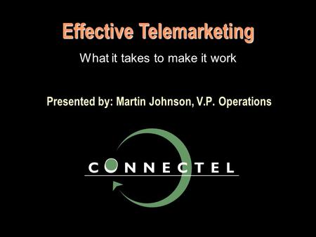 Presented by: Martin Johnson, V.P. Operations Effective Telemarketing What it takes to make it work.