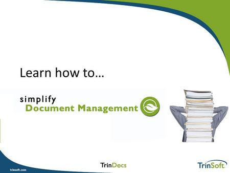 Trinsoft.com Learn how to…. trinsoft.com Agenda What is Document Management? What's in it for me? Is it really feasible? DOs & DON'Ts Where to start Q.