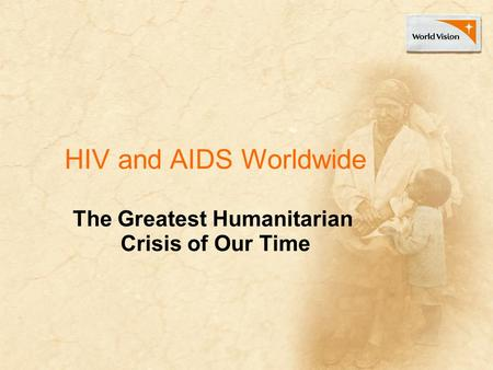 HIV and AIDS Worldwide The Greatest Humanitarian Crisis of Our Time.