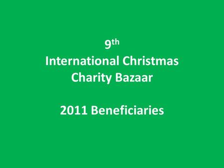 9 th International Christmas Charity Bazaar 2011 Beneficiaries.