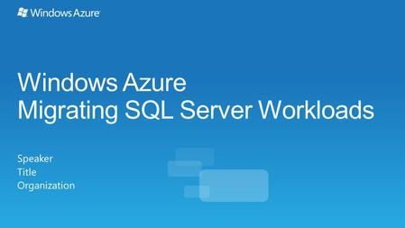 Windows Azure Migrating SQL Server Workloads Speaker Title Organization.