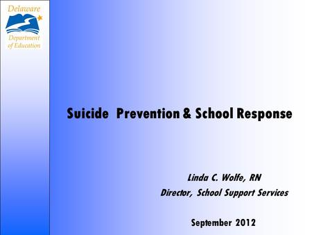 Suicide Prevention & School Response Linda C. Wolfe, RN Director, School Support Services September 2012.