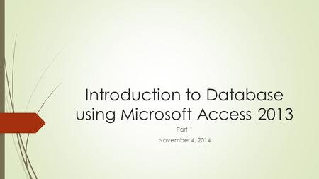 Introduction to Database using Microsoft Access 2013 Part 1 November 4, 2014.