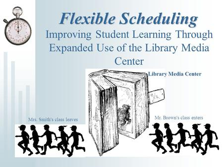 Flexible Scheduling Improving Student Learning Through Expanded Use of the Library Media Center Library Media Center Mr. Brown's class enters Mrs. Smith's.
