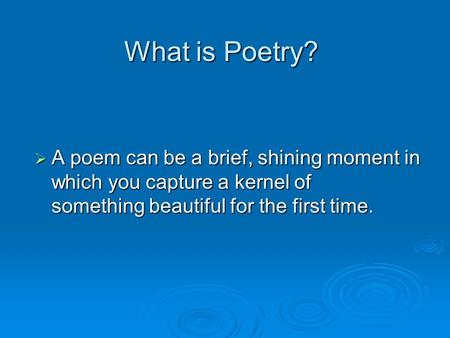What is Poetry?  A poem can be a brief, shining moment in which you capture a kernel of something beautiful for the first time.