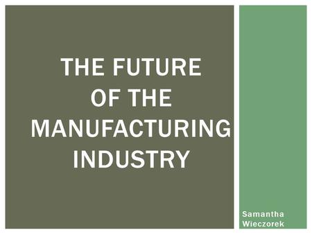 Samantha Wieczorek THE FUTURE OF THE MANUFACTURING INDUSTRY.