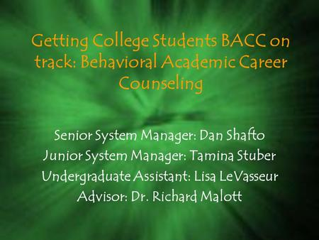 Getting College Students BACC on track: Behavioral Academic Career Counseling Senior System Manager: Dan Shafto Junior System Manager: Tamina Stuber Undergraduate.