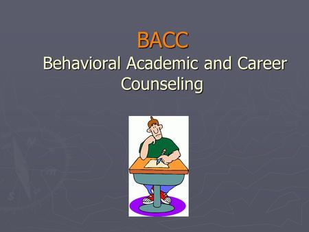 BACC Behavioral Academic and Career Counseling. What is BACC? ► Behavioral Academic and Career Counseling.  A supplement to the teaching systems  A.