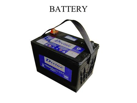 BATTERY. Converts chemical energy into electrical energy. Starts engine, operates accessories (only when engine is not running) Stores energy Automotive.