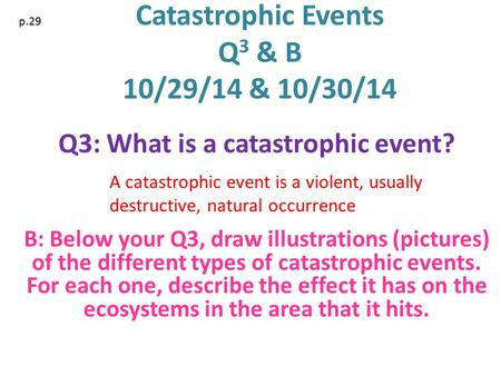 Catastrophic Events Q 3 & B 10/29/14 & 10/30/14 Q3: What is a catastrophic event? B: Below your Q3, draw illustrations (pictures) of the different types.