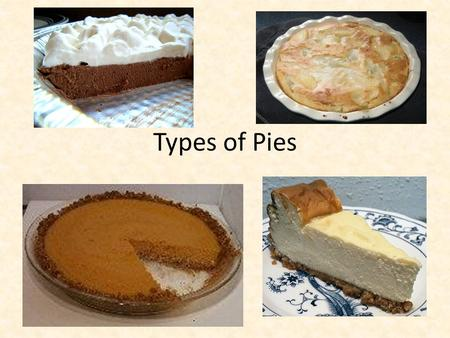 Types of Pies. Filling Types Custard Pumpkin Coconut Custard Cheesecake Made with eggs Filling baked.