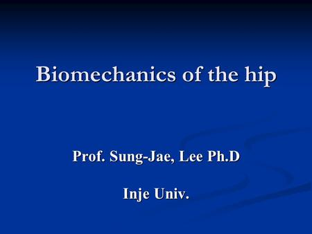 Biomechanics of the hip Prof. Sung-Jae, Lee Ph.D Inje Univ.