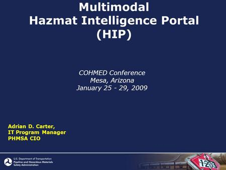 Multimodal Hazmat Intelligence Portal (HIP) COHMED Conference Mesa, Arizona January 25 - 29, 2009 Adrian D. Carter, IT Program Manager PHMSA CIO.
