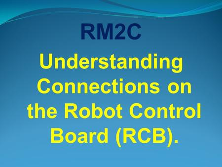 RM2C Understanding Connections on the Robot Control Board (RCB).