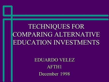 TECHNIQUES FOR COMPARING ALTERNATIVE EDUCATION INVESTMENTS EDUARDO VELEZ AFTH1 December 1998.