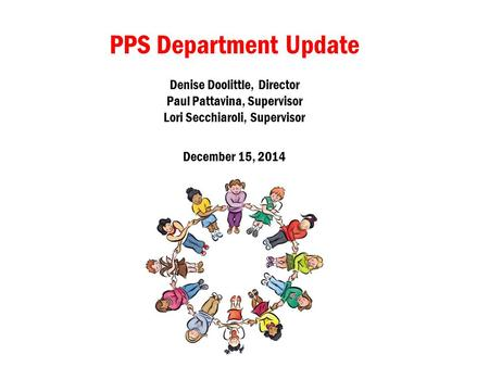 PPS Department Update Denise Doolittle, Director Paul Pattavina, Supervisor Lori Secchiaroli, Supervisor December 15, 2014.