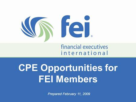 ▪ Networking ▪ Knowledge ▪ Advocacy ▪ Ethical Leadership ▪ ® ® CPE Opportunities for FEI Members Prepared February 11, 2009.