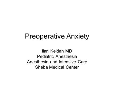 Preoperative Anxiety Ilan Keidan MD Pediatric Anesthesia Anesthesia and Intensive Care Sheba Medical Center.