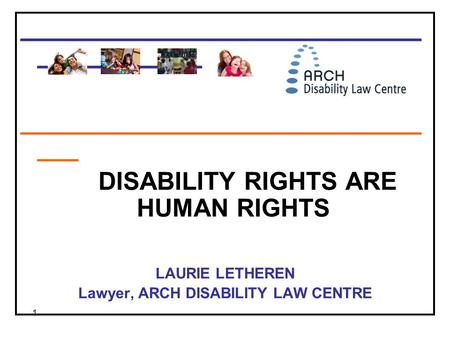 1 _____________________________ ____________ _____________________________ ___ DISABILITY RIGHTS ARE HUMAN RIGHTS LAURIE LETHEREN Lawyer, ARCH DISABILITY.