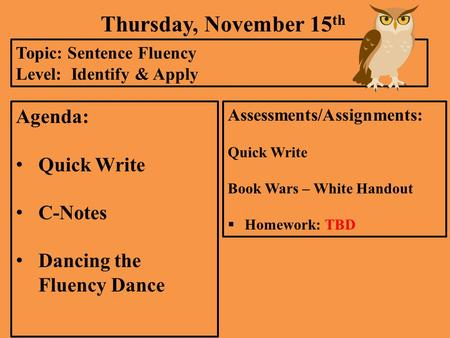 Thursday, November 15 th Topic: Sentence Fluency Level: Identify & Apply Agenda: Quick Write C-Notes Dancing the Fluency Dance Assessments/Assignments: