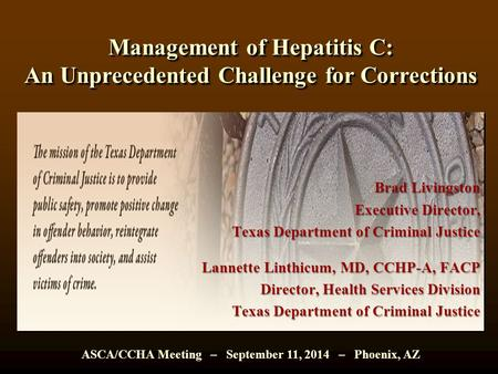 Management of Hepatitis C: An Unprecedented Challenge for Corrections Brad Livingston Executive Director, Texas Department of Criminal Justice Lannette.