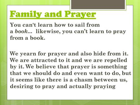 Family and Prayer You can't learn how to sail from a book... likewise, you can't learn to pray from a book. We yearn for prayer and also hide from it.